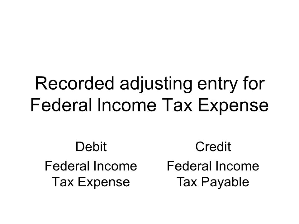 Recorded adjusting entry for Federal Income Tax Expense Debit Federal Income Tax Expense Credit Federal Income Tax Payable