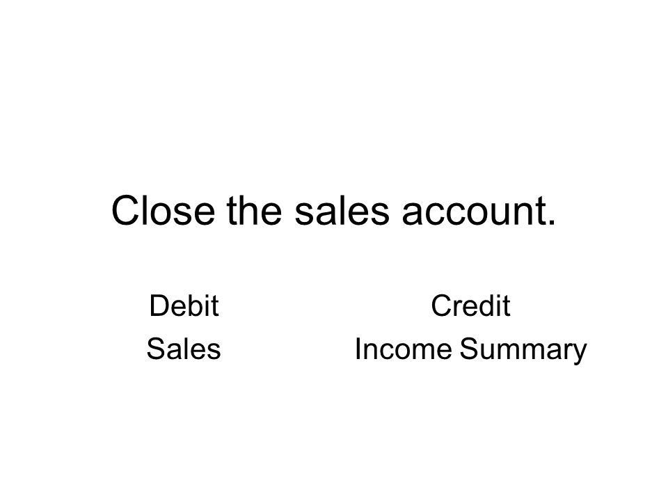 Close the sales account. Debit Sales Credit Income Summary