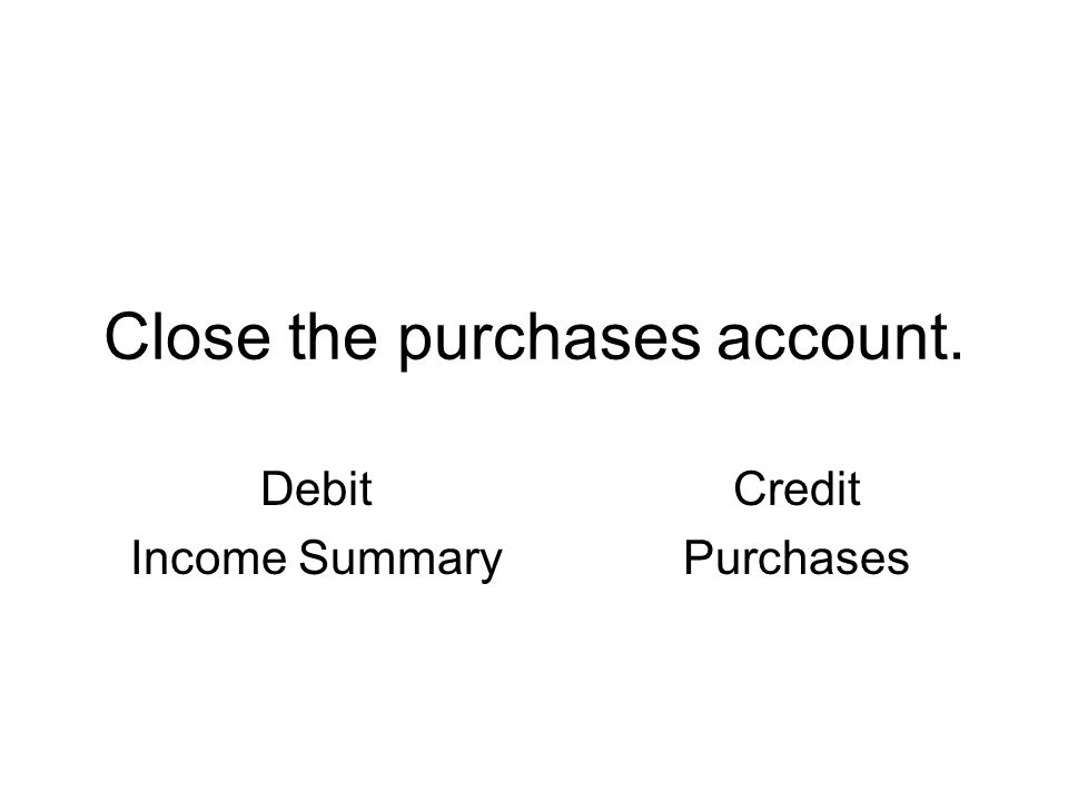 Close the purchases account. Debit Income Summary Credit Purchases