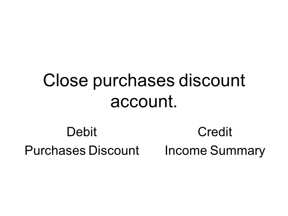 Close purchases discount account. Debit Purchases Discount Credit Income Summary