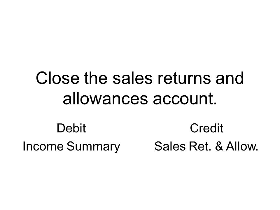 Close the sales returns and allowances account. Debit Income Summary Credit Sales Ret. & Allow.