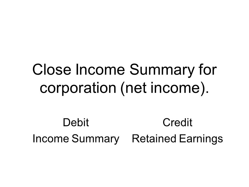 Close Income Summary for corporation (net income). Debit Income Summary Credit Retained Earnings