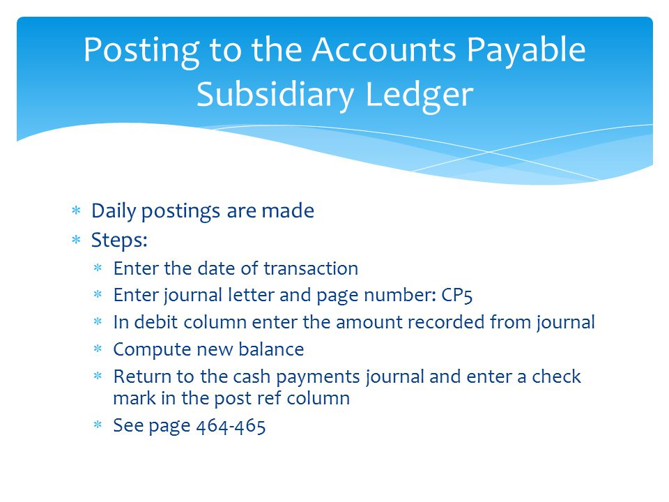  Daily postings are made  Steps:  Enter the date of transaction  Enter journal letter and page number: CP5  In debit column enter the amount reco