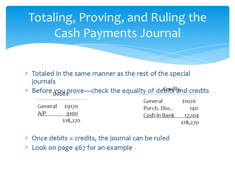  Totaled in the same manner as the rest of the special journals  Before you prove—check the equality of debits and credits  Once debits = credits,