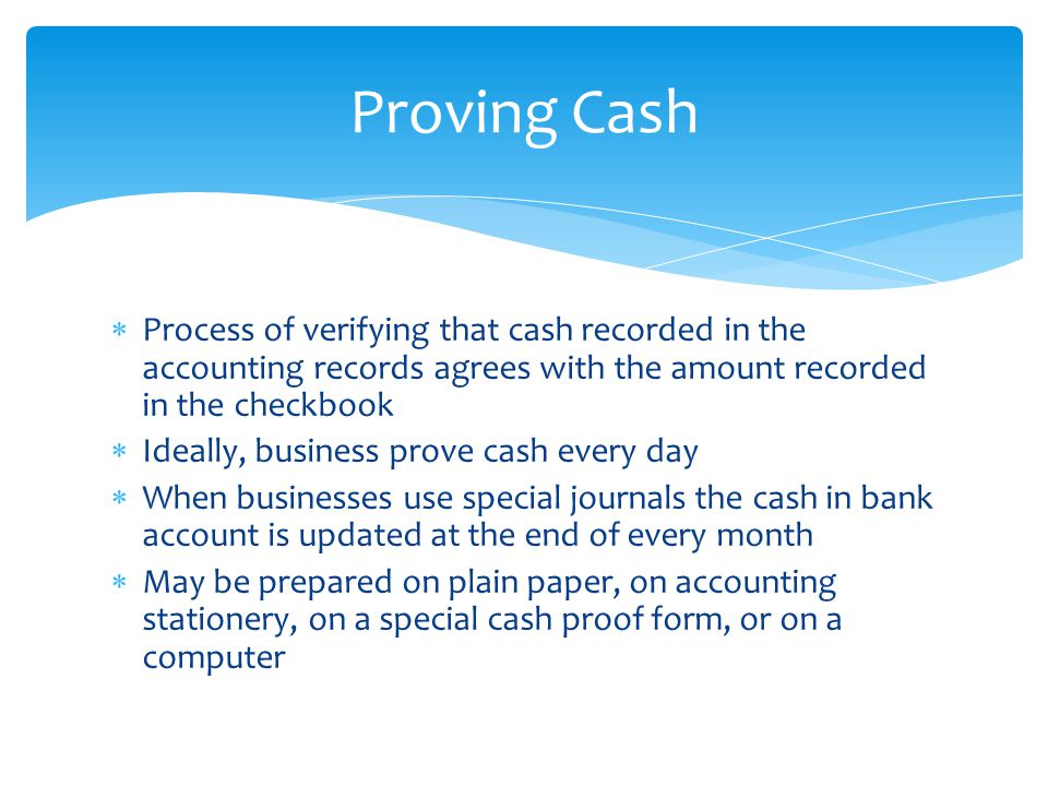  Process of verifying that cash recorded in the accounting records agrees with the amount recorded in the checkbook  Ideally, business prove cash ev