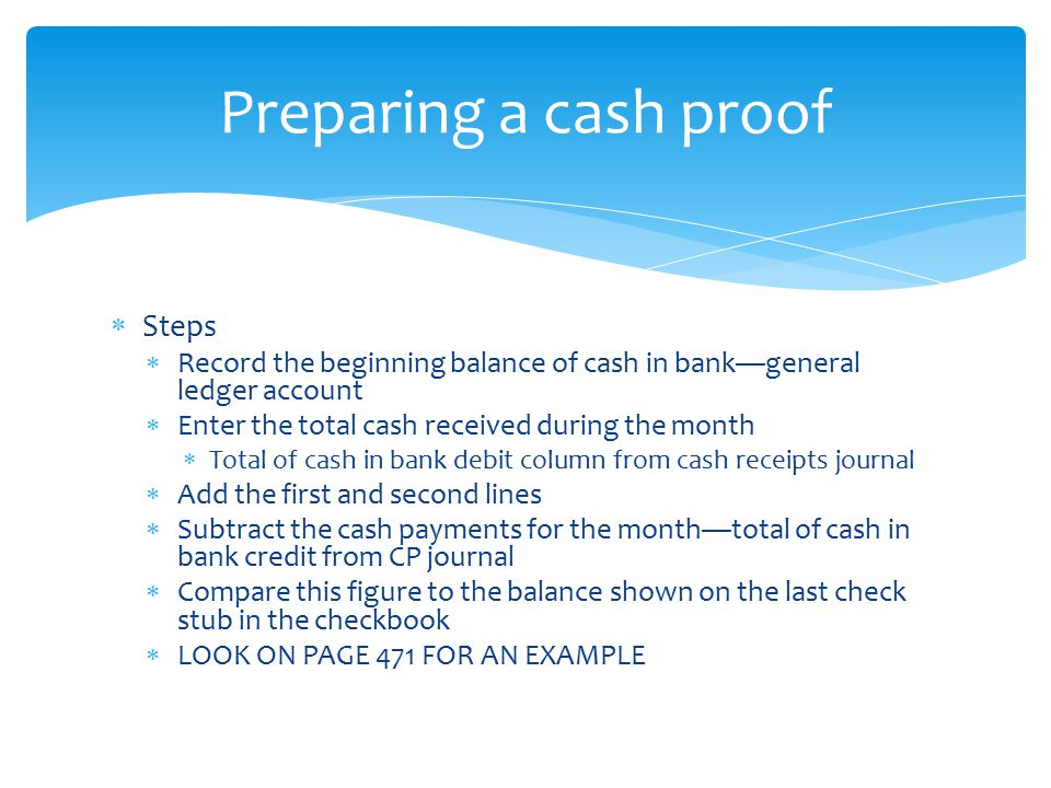  Steps  Record the beginning balance of cash in bank—general ledger account  Enter the total cash received during the month  Total of cash in bank