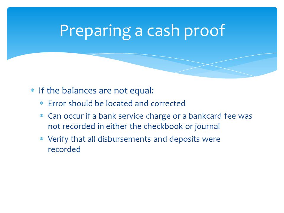  If the balances are not equal:  Error should be located and corrected  Can occur if a bank service charge or a bankcard fee was not recorded in ei