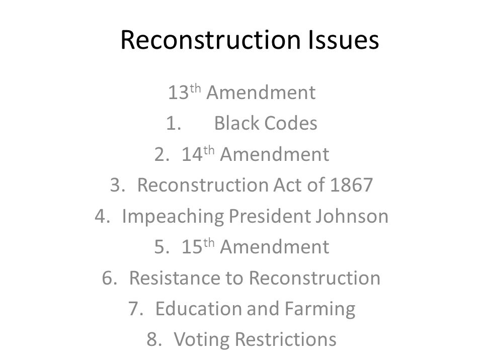 Reconstruction Issues 13 th Amendment 1.Black Codes 2.14 th Amendment 3.Reconstruction Act of 1867 4.Impeaching President Johnson 5.15 th Amendment 6.