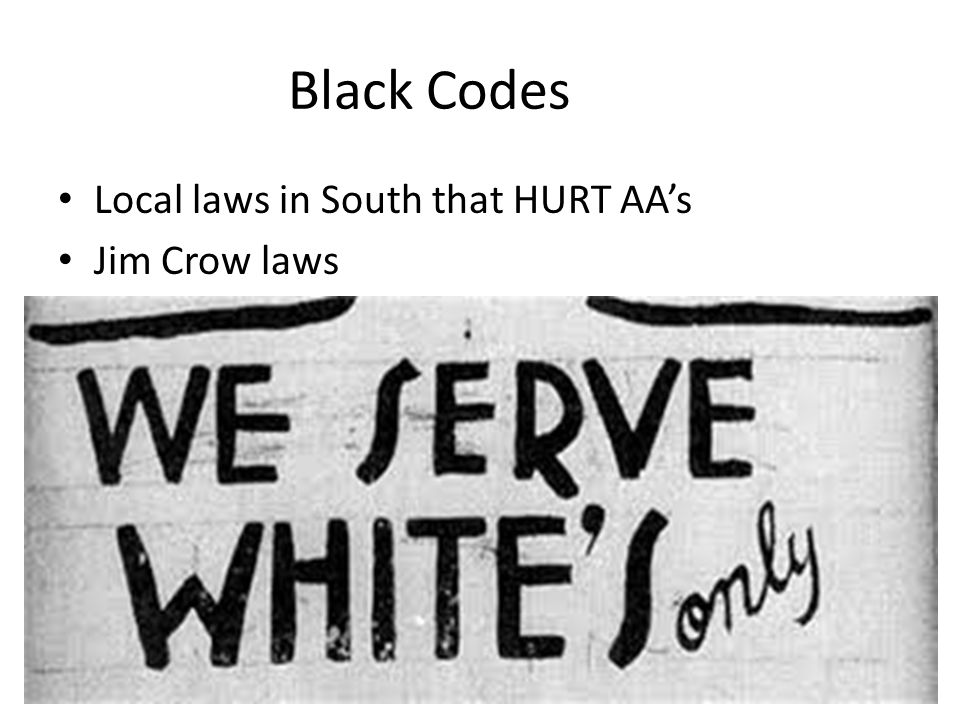 Black Codes Local laws in South that HURT AA's Jim Crow laws