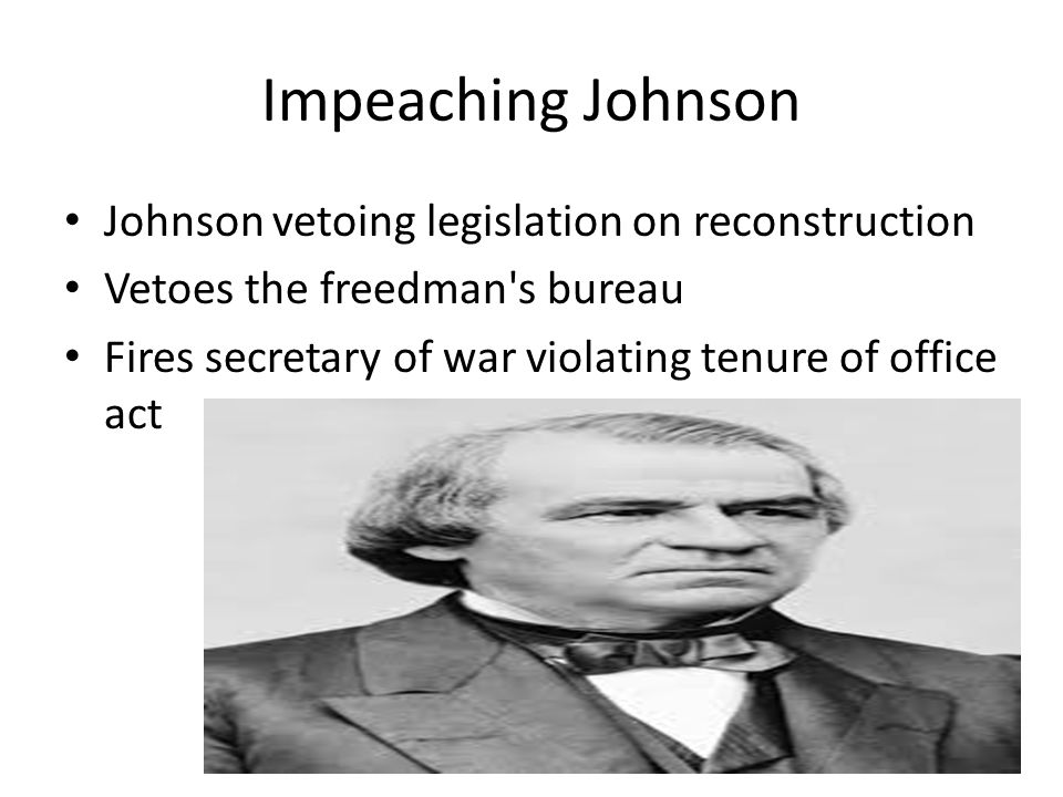 Impeaching Johnson Johnson vetoing legislation on reconstruction Vetoes the freedman's bureau Fires secretary of war violating tenure of office act
