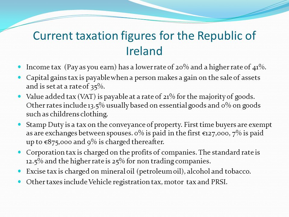 Current taxation figures for the Republic of Ireland Income tax (Pay as you earn) has a lower rate of 20% and a higher rate of 41%.