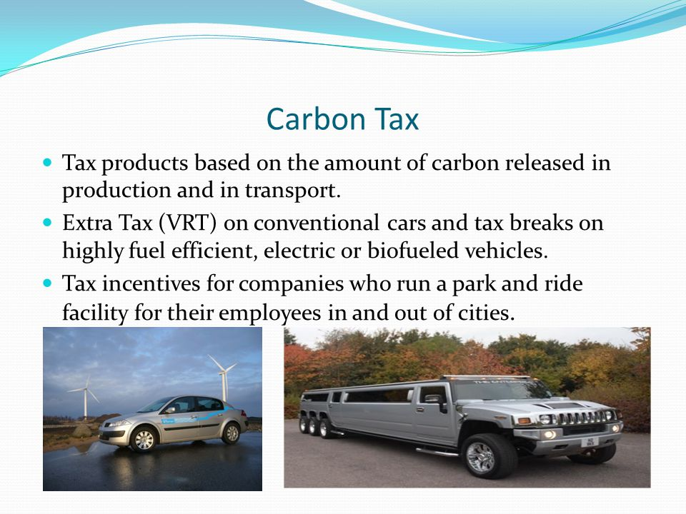 Carbon Tax Tax products based on the amount of carbon released in production and in transport. Extra Tax (VRT) on conventional cars and tax breaks on