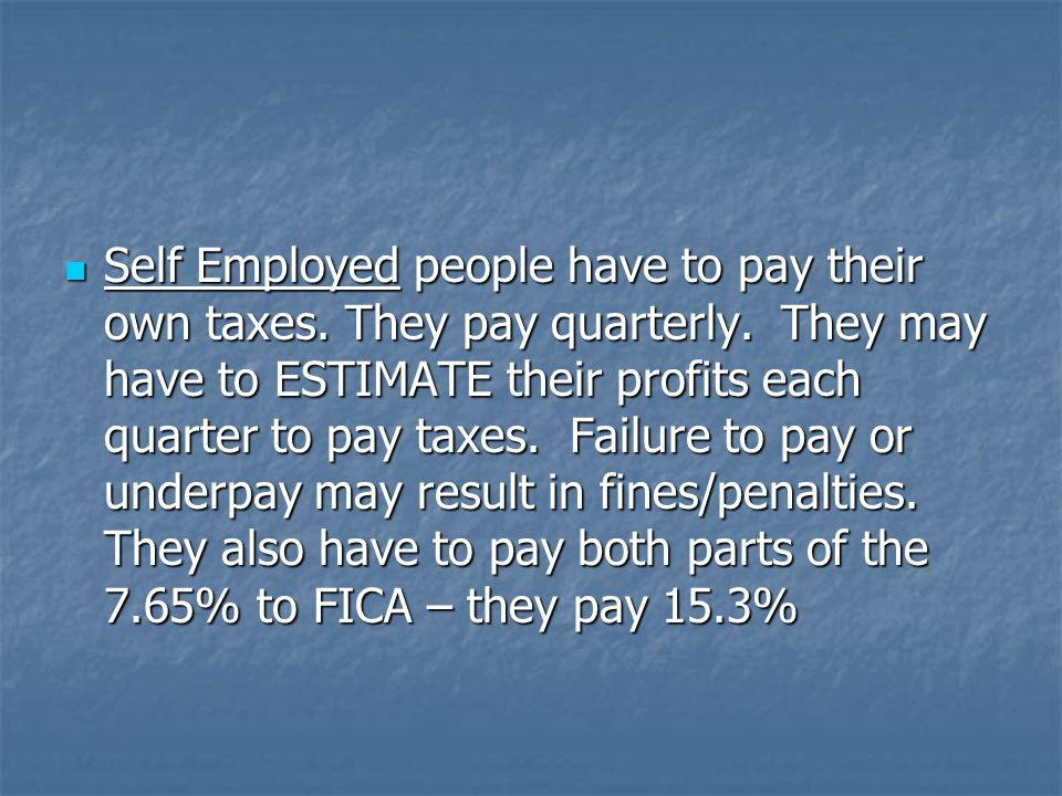 Self Employed people have to pay their own taxes. They pay quarterly.