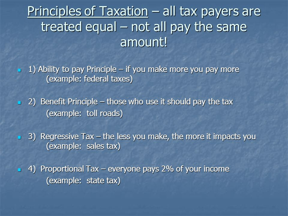 Principles of Taxation – all tax payers are treated equal – not all pay the same amount! 1) Ability to pay Principle – if you make more you pay more (