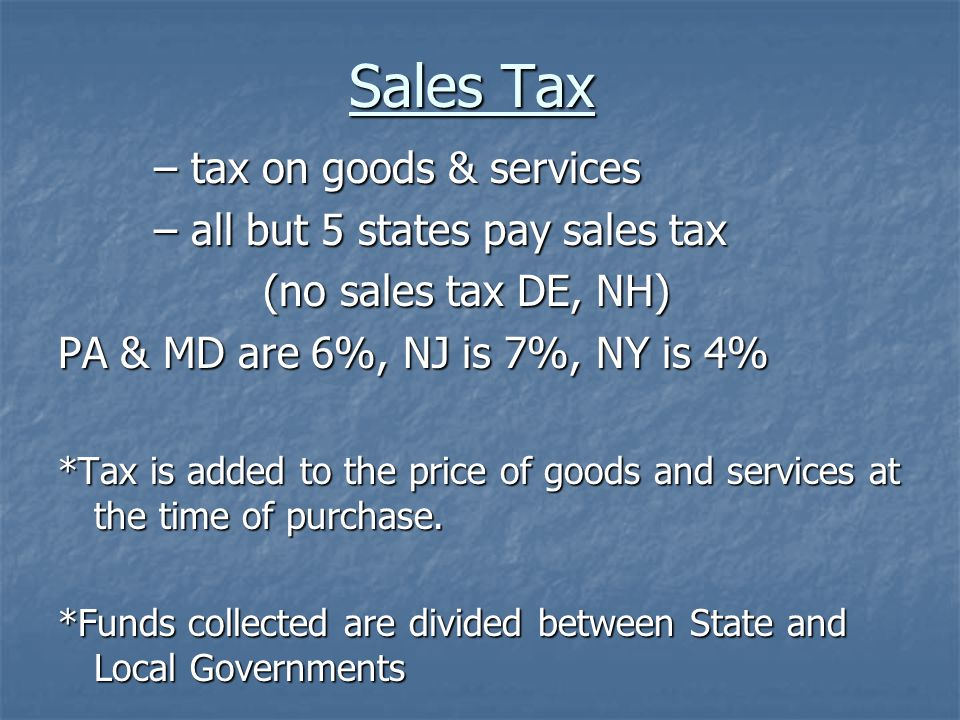 Sales Tax – tax on goods & services – all but 5 states pay sales tax (no sales tax DE, NH) (no sales tax DE, NH) PA & MD are 6%, NJ is 7%, NY is 4% *Tax is added to the price of goods and services at the time of purchase.