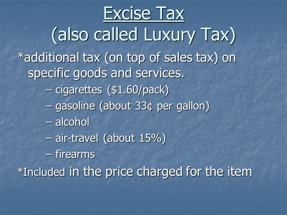 Excise Tax (also called Luxury Tax) *additional tax (on top of sales tax) on specific goods and services.