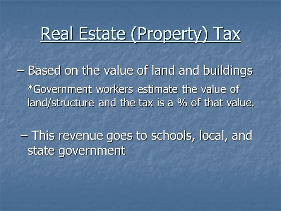 Real Estate (Property) Tax – Based on the value of land and buildings *Government workers estimate the value of land/structure and the tax is a % of that value.