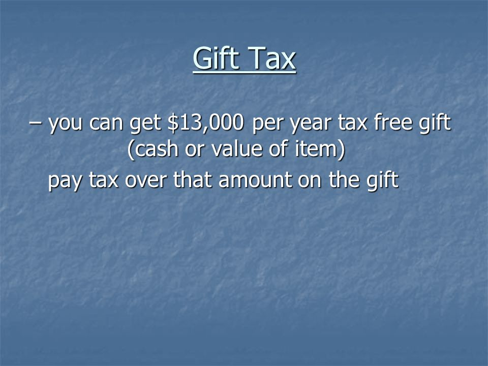 Gift Tax – you can get $13,000 per year tax free gift (cash or value of item) pay tax over that amount on the gift