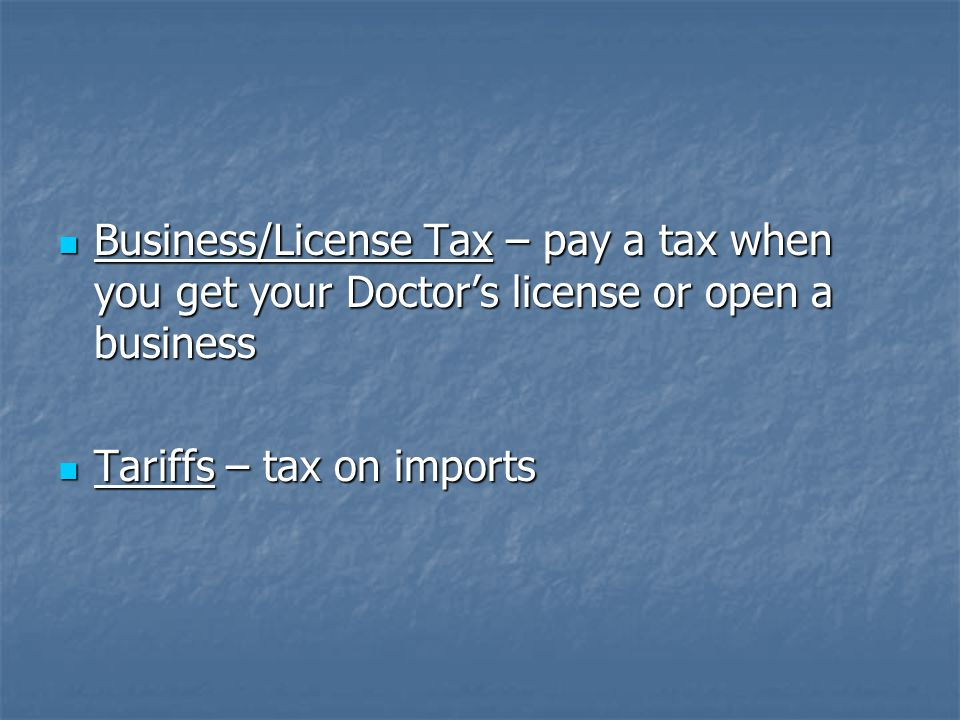 Business/License Tax – pay a tax when you get your Doctor's license or open a business Business/License Tax – pay a tax when you get your Doctor's lic