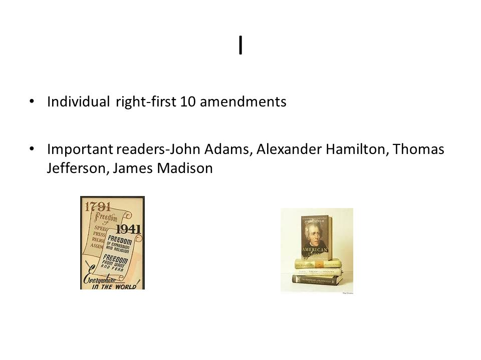 I Individual right-first 10 amendments Important readers-John Adams, Alexander Hamilton, Thomas Jefferson, James Madison