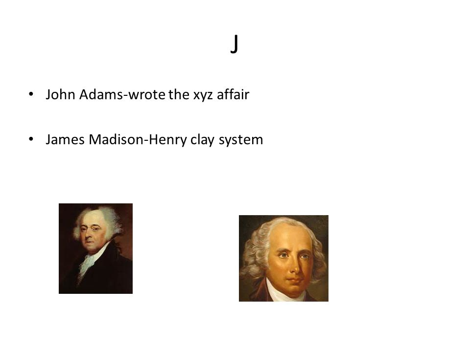 J John Adams-wrote the xyz affair James Madison-Henry clay system