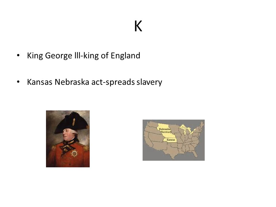 K King George lll-king of England Kansas Nebraska act-spreads slavery