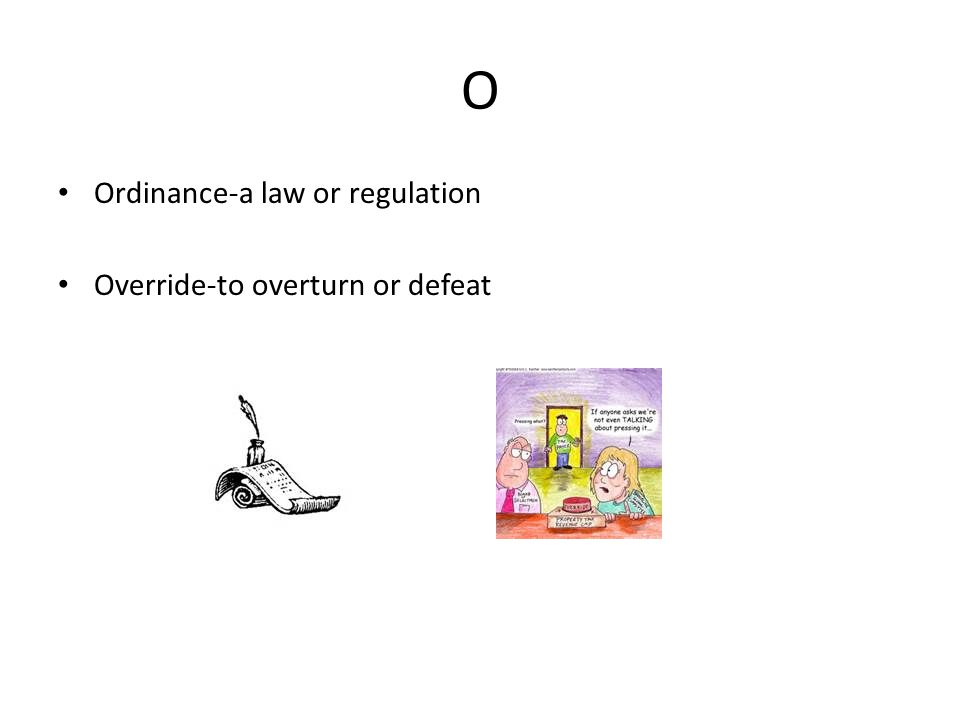 O Ordinance-a law or regulation Override-to overturn or defeat