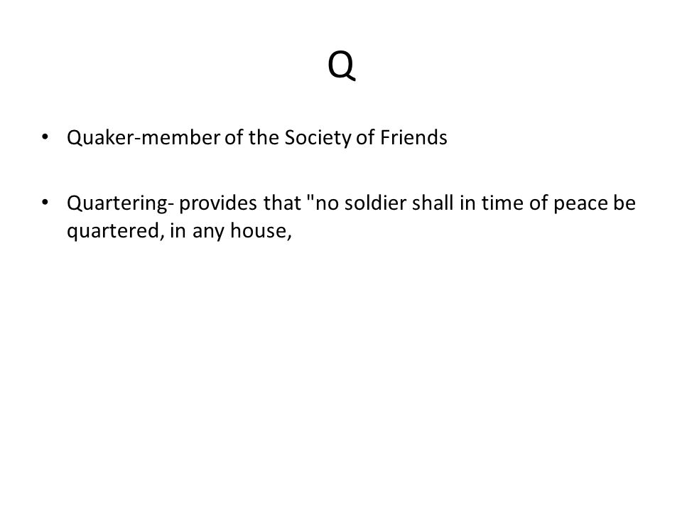 Q Quaker-member of the Society of Friends Quartering- provides that no soldier shall in time of peace be quartered, in any house,