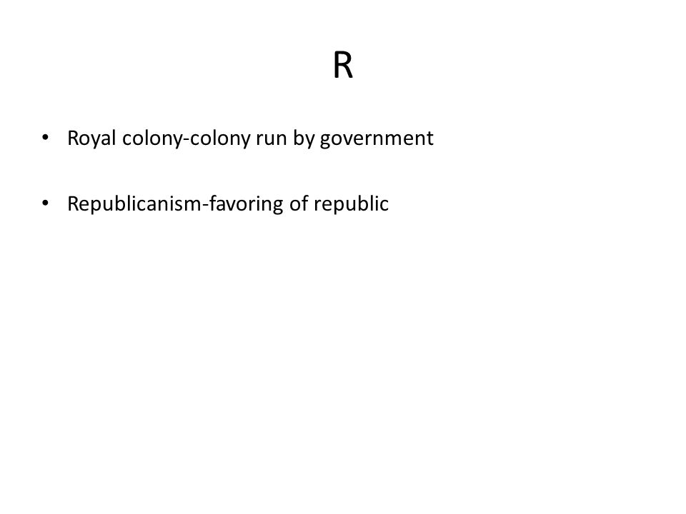 R Royal colony-colony run by government Republicanism-favoring of republic