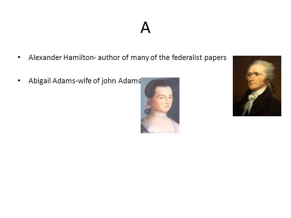 A Alexander Hamilton- author of many of the federalist papers Abigail Adams-wife of john Adams