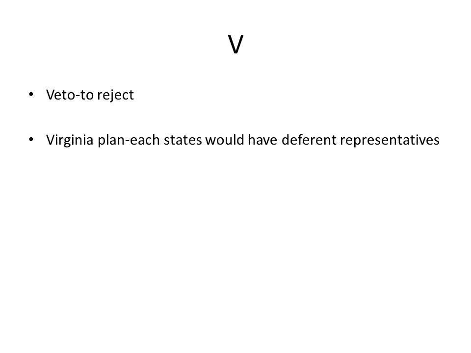 V Veto-to reject Virginia plan-each states would have deferent representatives