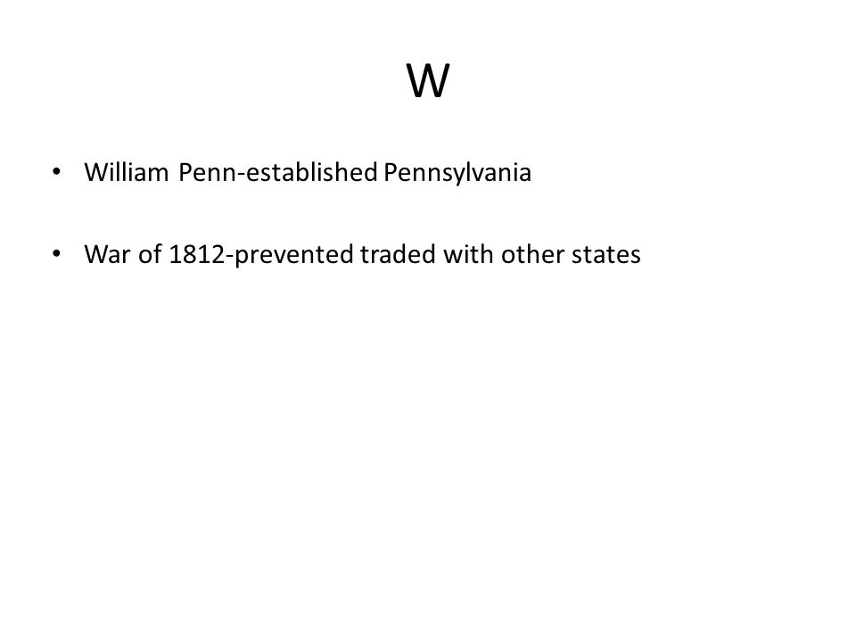 W William Penn-established Pennsylvania War of 1812-prevented traded with other states