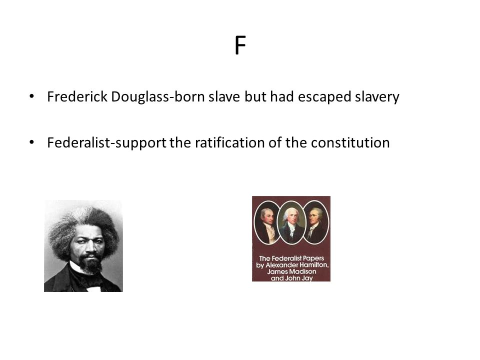 F Frederick Douglass-born slave but had escaped slavery Federalist-support the ratification of the constitution