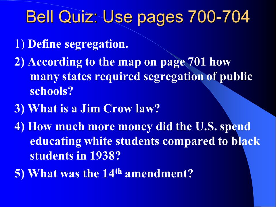 Bell Quiz: Use pages 700-704 1) Define segregation. 2) According to the map on page 701 how many states required segregation of public schools? 3) Wha