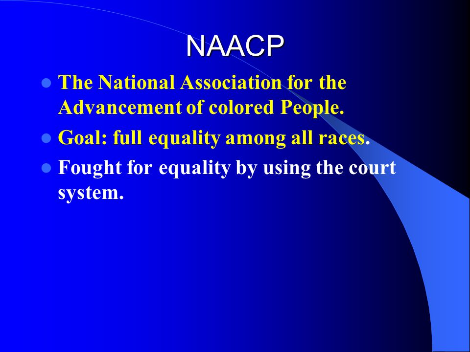 NAACP The National Association for the Advancement of colored People. Goal: full equality among all races. Fought for equality by using the court syst
