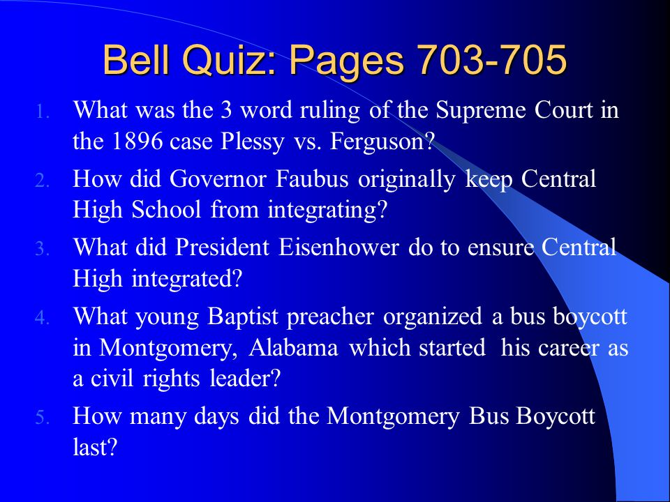 Bell Quiz: Pages 703-705 1. What was the 3 word ruling of the Supreme Court in the 1896 case Plessy vs. Ferguson? 2. How did Governor Faubus originall