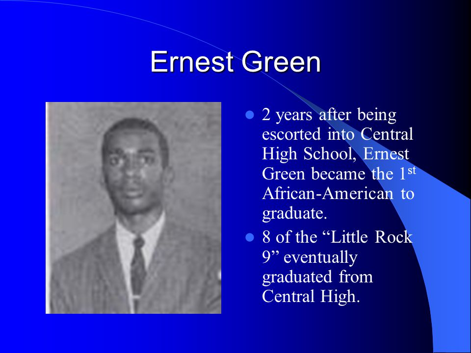 "Ernest Green 2 years after being escorted into Central High School, Ernest Green became the 1 st African-American to graduate. 8 of the ""Little Rock 9"