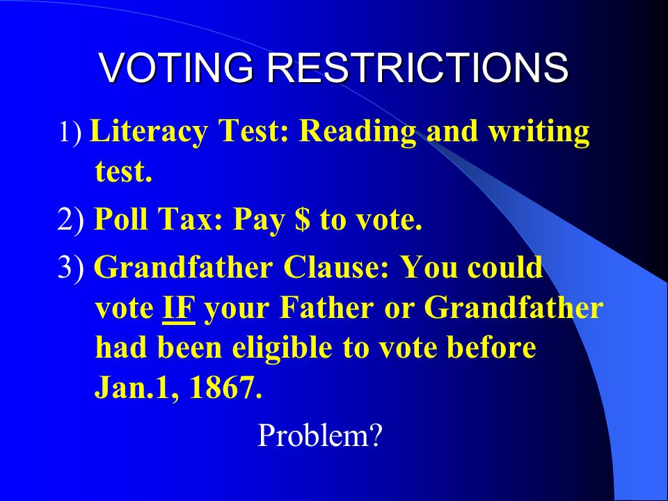 VOTING RESTRICTIONS 1) Literacy Test: Reading and writing test. 2) Poll Tax: Pay $ to vote. 3) Grandfather Clause: You could vote IF your Father or Gr