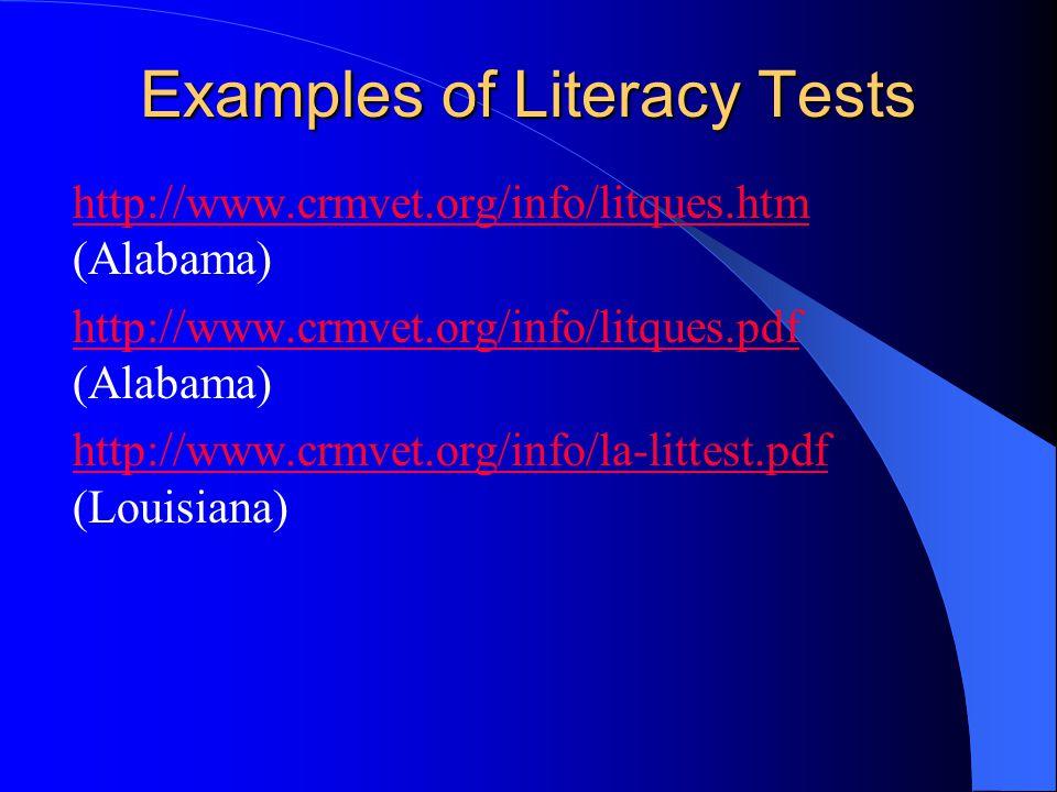 Examples of Literacy Tests http://www.crmvet.org/info/litques.htm http://www.crmvet.org/info/litques.htm (Alabama) http://www.crmvet.org/info/litques.pdf http://www.crmvet.org/info/litques.pdf (Alabama) http://www.crmvet.org/info/la-littest.pdf http://www.crmvet.org/info/la-littest.pdf (Louisiana)