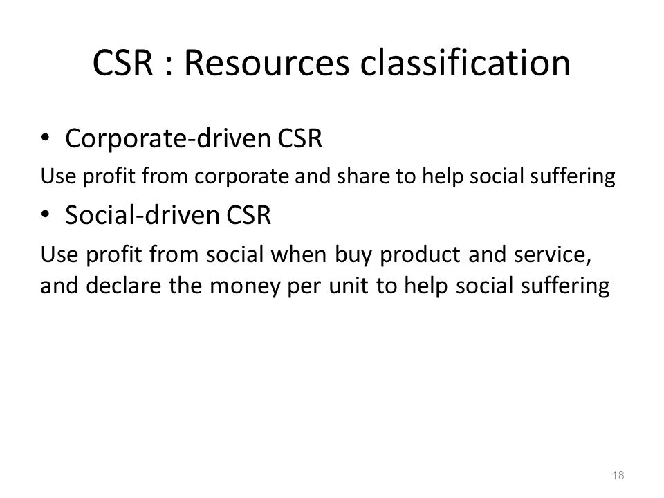 CSR : Resources classification Corporate-driven CSR Use profit from corporate and share to help social suffering Social-driven CSR Use profit from social when buy product and service, and declare the money per unit to help social suffering 18