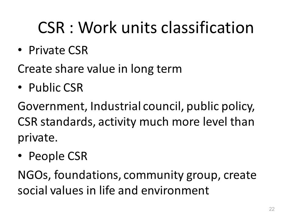 CSR : Work units classification Private CSR Create share value in long term Public CSR Government, Industrial council, public policy, CSR standards, activity much more level than private.