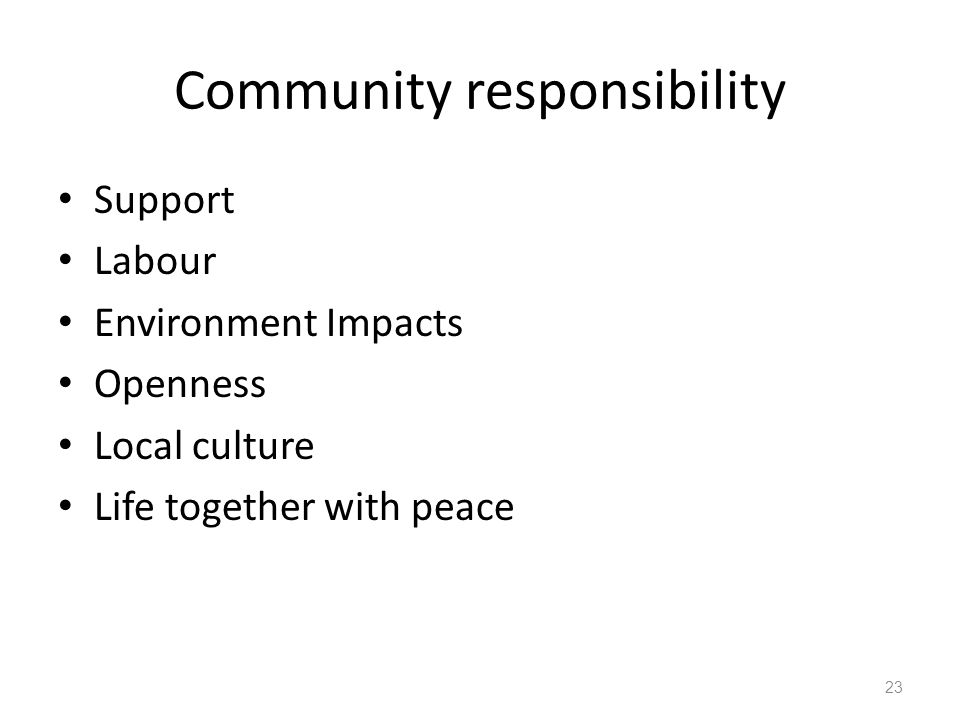 Community responsibility Support Labour Environment Impacts Openness Local culture Life together with peace 23