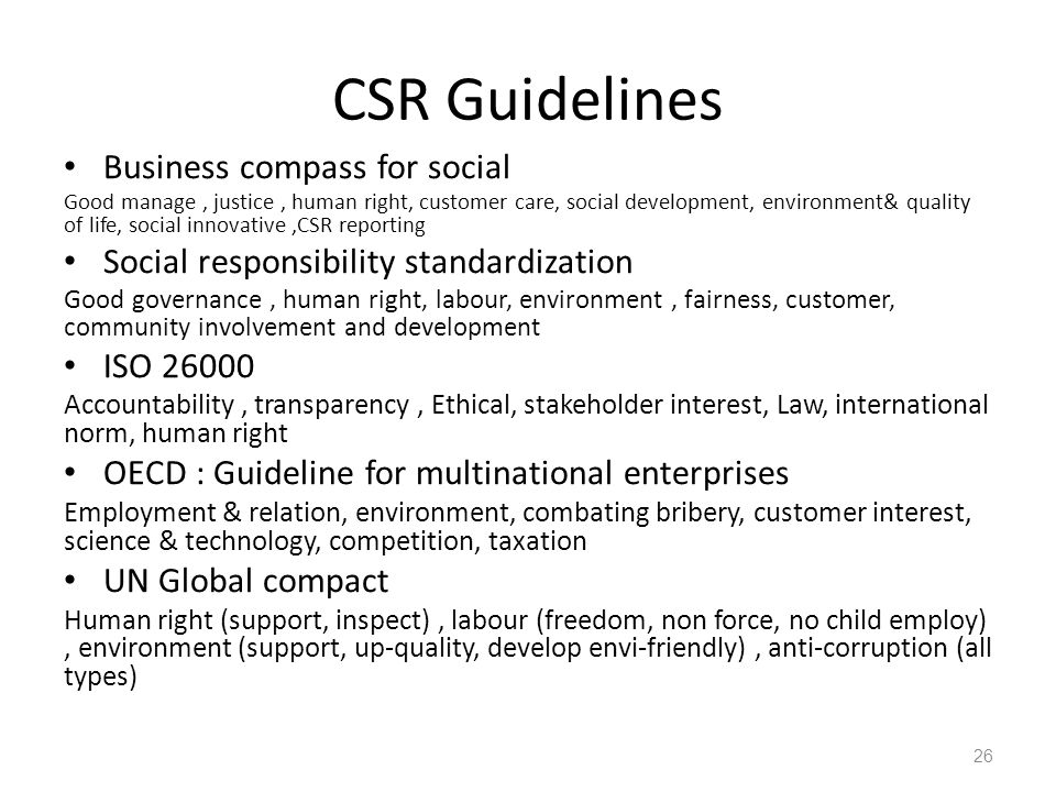 CSR Guidelines Business compass for social Good manage, justice, human right, customer care, social development, environment& quality of life, social innovative,CSR reporting Social responsibility standardization Good governance, human right, labour, environment, fairness, customer, community involvement and development ISO 26000 Accountability, transparency, Ethical, stakeholder interest, Law, international norm, human right OECD : Guideline for multinational enterprises Employment & relation, environment, combating bribery, customer interest, science & technology, competition, taxation UN Global compact Human right (support, inspect), labour (freedom, non force, no child employ), environment (support, up-quality, develop envi-friendly), anti-corruption (all types) 26