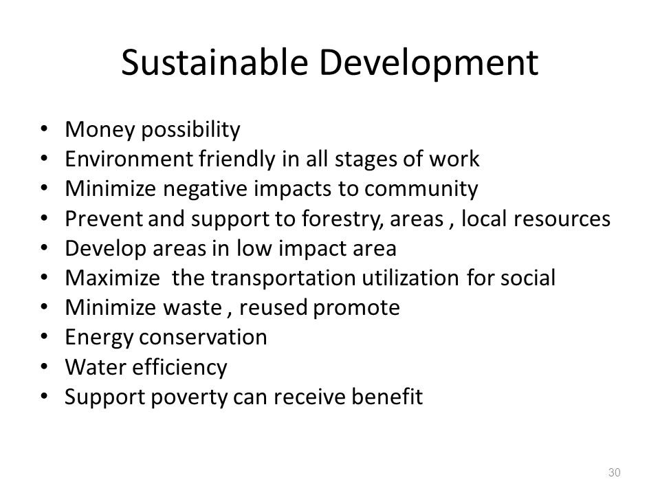 Sustainable Development Money possibility Environment friendly in all stages of work Minimize negative impacts to community Prevent and support to forestry, areas, local resources Develop areas in low impact area Maximize the transportation utilization for social Minimize waste, reused promote Energy conservation Water efficiency Support poverty can receive benefit 30