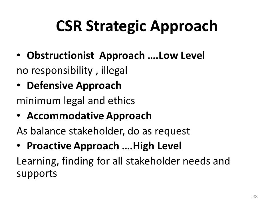 CSR Strategic Approach Obstructionist Approach ….Low Level no responsibility, illegal Defensive Approach minimum legal and ethics Accommodative Approach As balance stakeholder, do as request Proactive Approach ….High Level Learning, finding for all stakeholder needs and supports 38