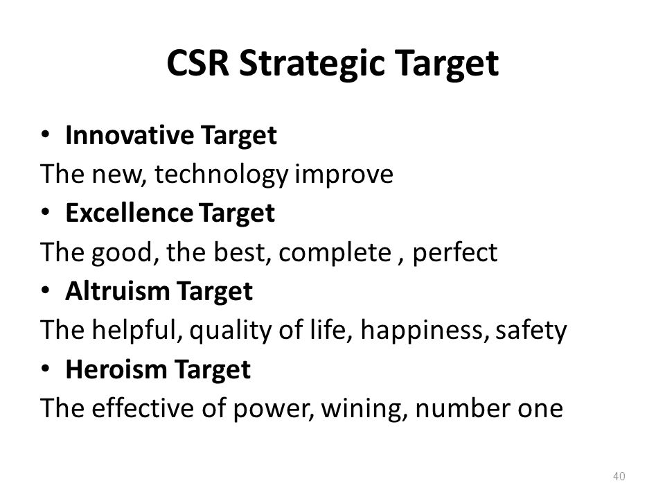 CSR Strategic Target Innovative Target The new, technology improve Excellence Target The good, the best, complete, perfect Altruism Target The helpful, quality of life, happiness, safety Heroism Target The effective of power, wining, number one 40