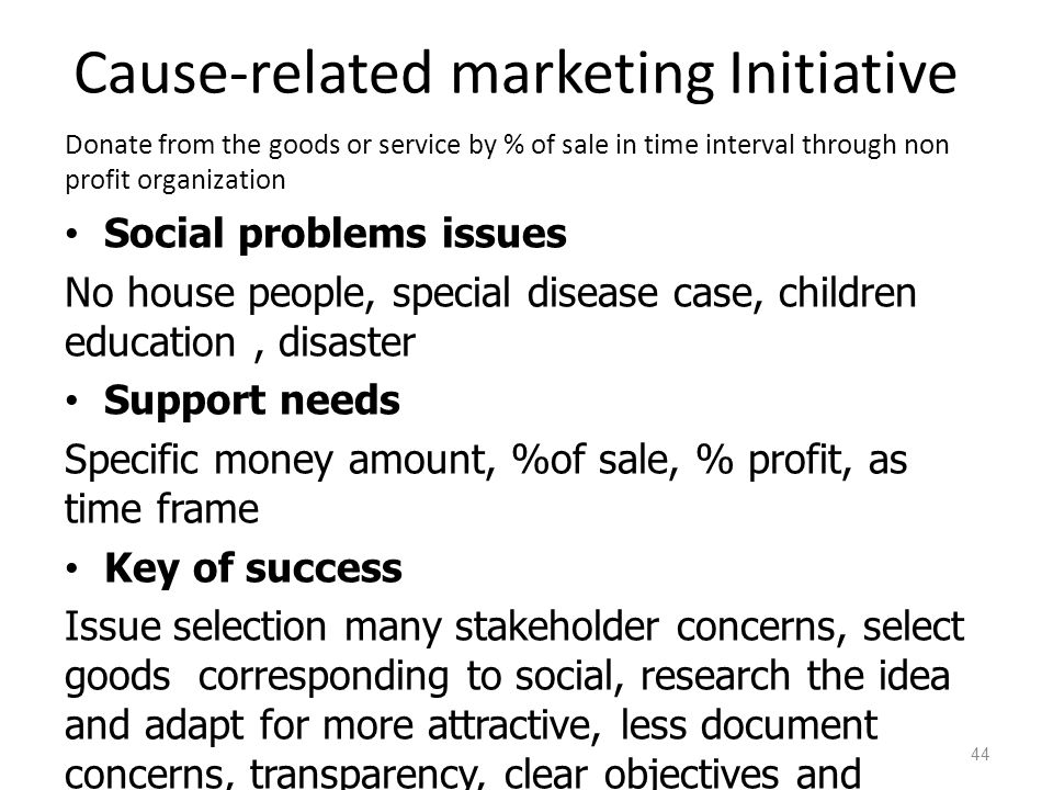 Cause-related marketing Initiative Donate from the goods or service by % of sale in time interval through non profit organization Social problems issues No house people, special disease case, children education, disaster Support needs Specific money amount, %of sale, % profit, as time frame Key of success Issue selection many stakeholder concerns, select goods corresponding to social, research the idea and adapt for more attractive, less document concerns, transparency, clear objectives and condition with non-profit organization 44