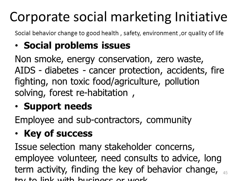 Corporate social marketing Initiative Social behavior change to good health, safety, environment,or quality of life Social problems issues Non smoke, energy conservation, zero waste, AIDS - diabetes - cancer protection, accidents, fire fighting, non toxic food/agriculture, pollution solving, forest re-habitation, Support needs Employee and sub-contractors, community Key of success Issue selection many stakeholder concerns, employee volunteer, need consults to advice, long term activity, finding the key of behavior change, try to link with business or work 45
