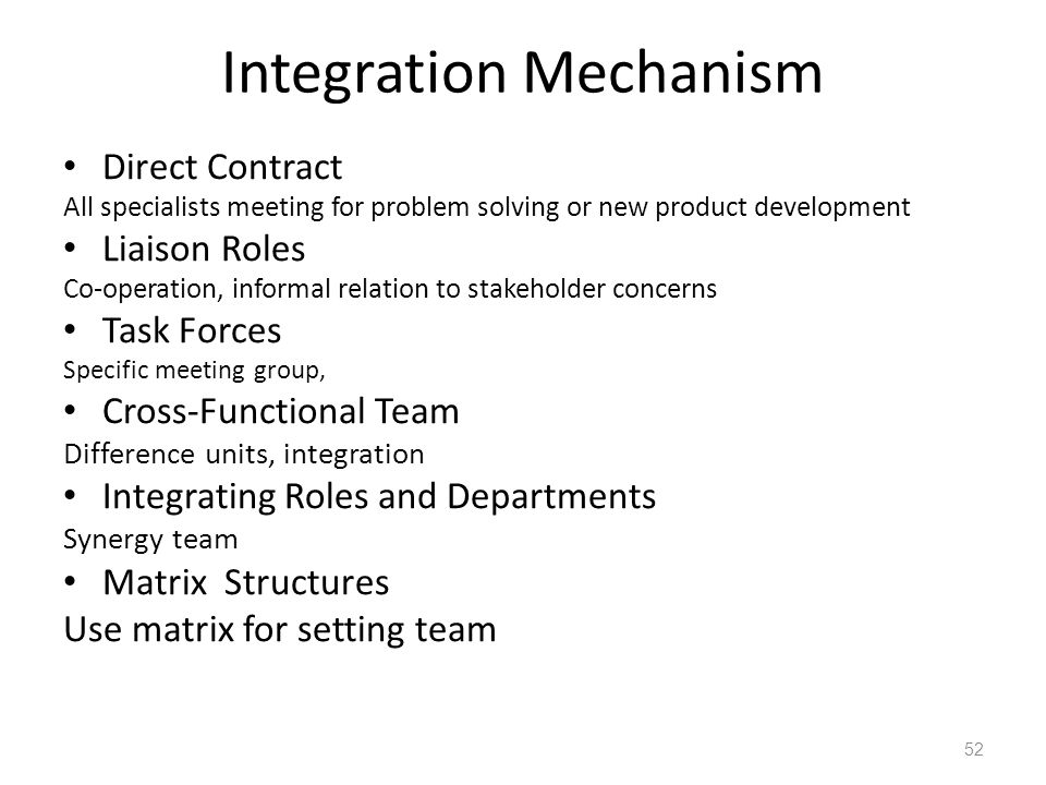 Integration Mechanism Direct Contract All specialists meeting for problem solving or new product development Liaison Roles Co-operation, informal relation to stakeholder concerns Task Forces Specific meeting group, Cross-Functional Team Difference units, integration Integrating Roles and Departments Synergy team Matrix Structures Use matrix for setting team 52
