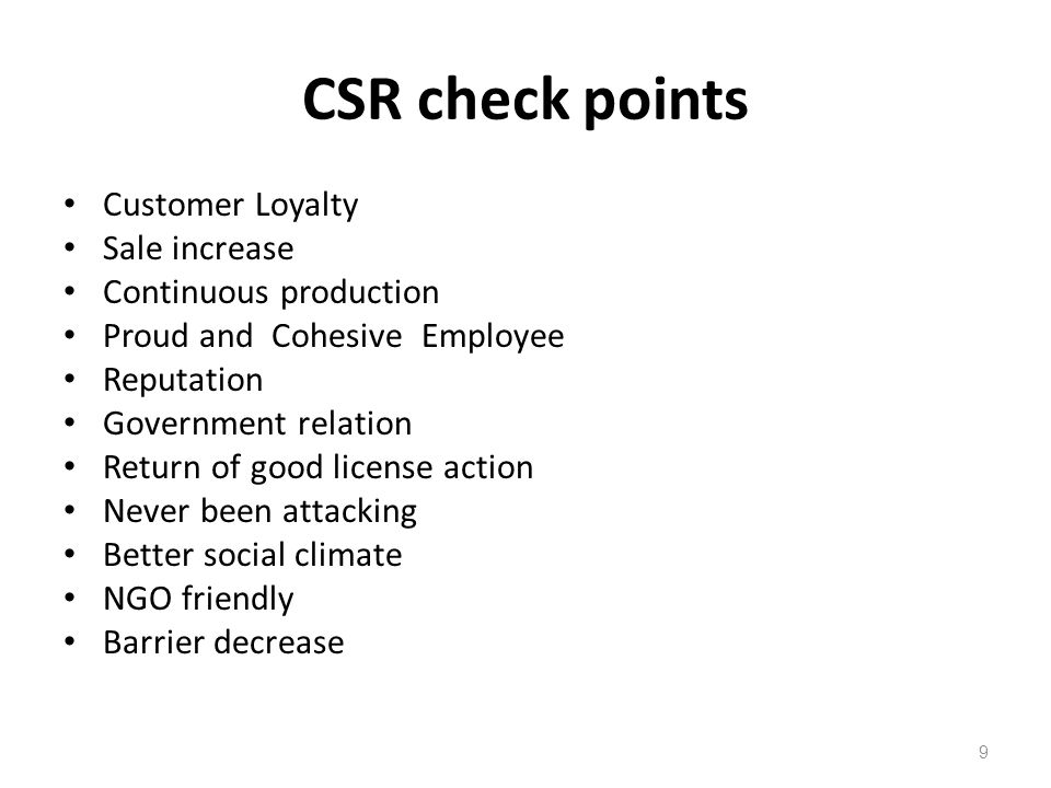 CSR check points Customer Loyalty Sale increase Continuous production Proud and Cohesive Employee Reputation Government relation Return of good license action Never been attacking Better social climate NGO friendly Barrier decrease 9